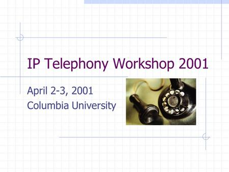 IP Telephony Workshop 2001 April 2-3, 2001 Columbia University.