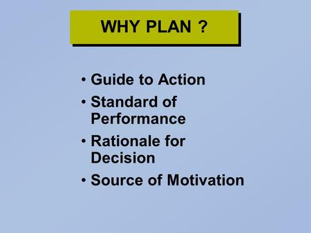 WHY PLAN ? Guide to Action Standard of Performance Rationale for Decision Source of Motivation.