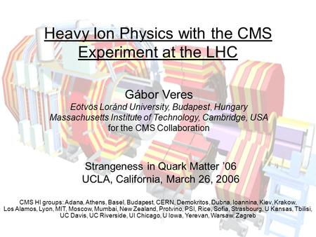 Gábor Veres Strangeness in Quark Matter '06, UCLA, March 26, 2006 1 Heavy Ion Physics with the CMS Experiment at the LHC Gábor Veres Eötvös Loránd University,