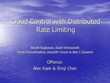 Cloud Control with Distributed Rate Limiting Barath Raghavan, Kashi Vishwanath Sriram Ramabhadran, Kenneth Yocum & Alex C.Snoeren Offence: Alex Kiaie &
