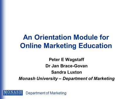 Department of Marketing An Orientation Module for Online Marketing Education Peter E Wagstaff Dr Jan Brace-Govan Sandra Luxton Monash University – Department.