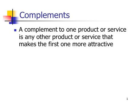 1 Complements A complement to one product or service is any other product or service that makes the first one more attractive.