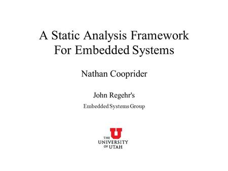A Static Analysis Framework For Embedded Systems Nathan Cooprider John Regehr's Embedded Systems Group.