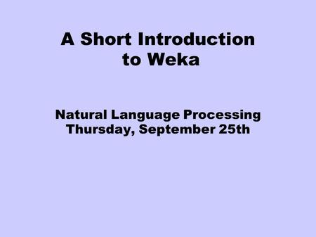 A Short Introduction to Weka Natural Language Processing Thursday, September 25th.