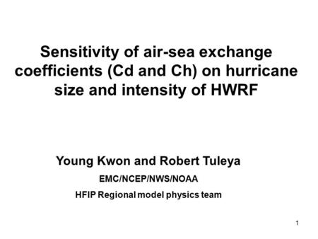 1 Sensitivity of air-sea exchange coefficients (Cd and Ch) on hurricane size and intensity of HWRF Young Kwon and Robert Tuleya EMC/NCEP/NWS/NOAA HFIP.