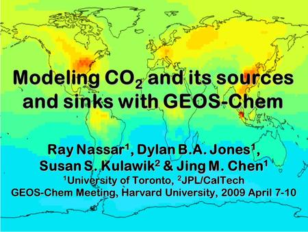 Modeling CO 2 and its sources and sinks with GEOS-Chem Ray Nassar 1, Dylan B.A. Jones 1, Susan S. Kulawik 2 & Jing M. Chen 1 1 University of Toronto, 2.