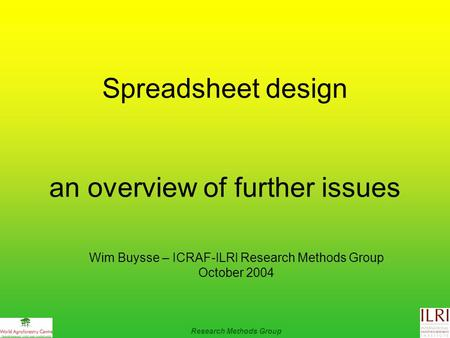 Spreadsheet design an overview of further issues Research Methods Group Wim Buysse – ICRAF-ILRI Research Methods Group October 2004.