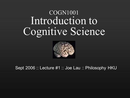 COGN1001 Introduction to Cognitive Science Sept 2006 :: Lecture #1 :: Joe Lau :: Philosophy HKU.