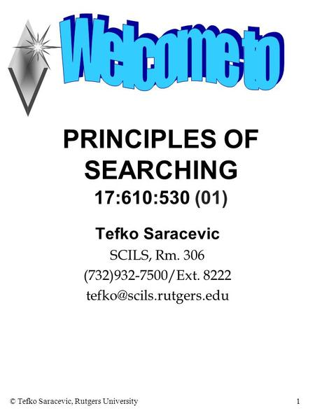 © Tefko Saracevic, Rutgers University1 PRINCIPLES OF SEARCHING 17:610:530 (01) Tefko Saracevic SCILS, Rm. 306 (732)932-7500/Ext. 8222