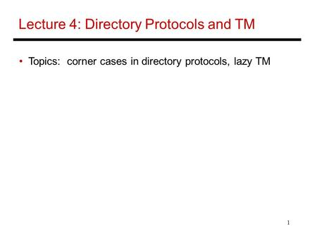 1 Lecture 4: Directory Protocols and TM Topics: corner cases in directory protocols, lazy TM.
