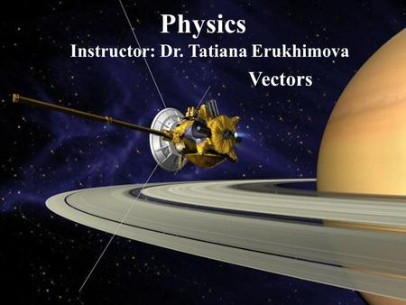 Physics Instructor: Dr. Tatiana Erukhimova Vectors.