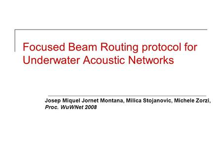 Focused Beam Routing protocol for Underwater Acoustic Networks Josep Miquel Jornet Montana, Milica Stojanovic, Michele Zorzi, Proc. WuWNet 2008.