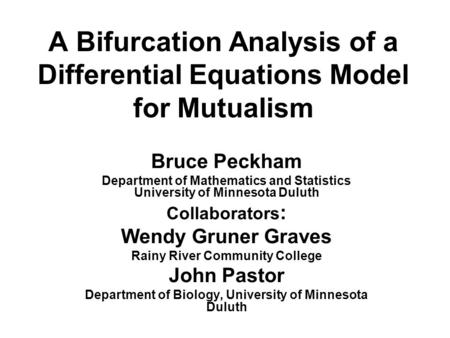 A Bifurcation Analysis of a Differential Equations Model for Mutualism Bruce Peckham Department of Mathematics and Statistics University of Minnesota Duluth.