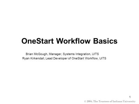 © 2004, The Trustees of Indiana University 1 OneStart Workflow Basics Brian McGough, Manager, Systems Integration, UITS Ryan Kirkendall, Lead Developer.