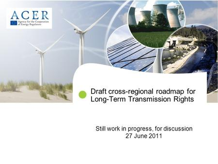 Draft cross-regional roadmap for Long-Term Transmission Rights Still work in progress, for discussion 27 June 2011.