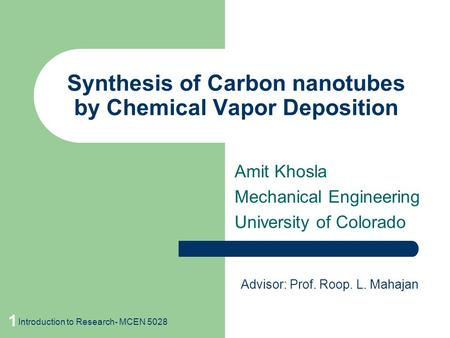 1 Synthesis of Carbon nanotubes by Chemical Vapor Deposition Amit Khosla Mechanical Engineering University of Colorado Advisor: Prof. Roop. L. Mahajan.