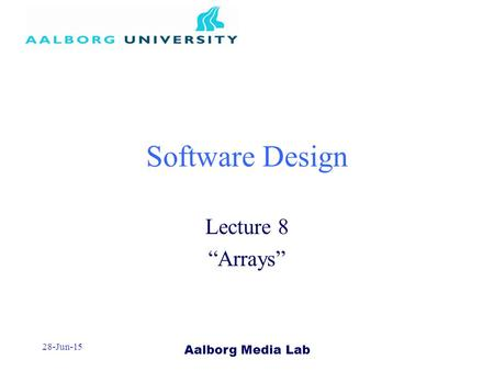 "Aalborg Media Lab 28-Jun-15 Software Design Lecture 8 ""Arrays"""
