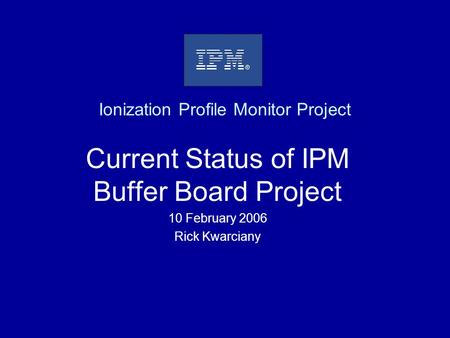 Ionization Profile Monitor Project Current Status of IPM Buffer Board Project 10 February 2006 Rick Kwarciany.