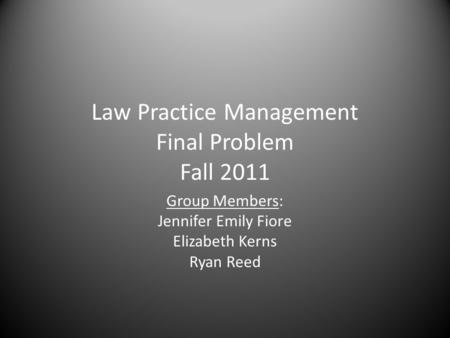 Law Practice Management Final Problem Fall 2011 Group Members: Jennifer Emily Fiore Elizabeth Kerns Ryan Reed.