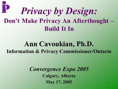 1 Privacy by Design: Don't Make Privacy An Afterthought – Build It In Convergence Expo 2005 Calgary, Alberta May 17, 2005 Ann Cavoukian, Ph.D. Information.