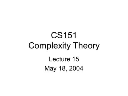 CS151 Complexity Theory Lecture 15 May 18, 2004. CS151 Lecture 152 Outline IP = PSPACE Arthur-Merlin games –classes MA, AM Optimization, Approximation,