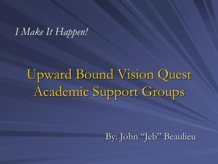 "Upward Bound Vision Quest Academic Support Groups By: John ""Jeb"" Beaulieu I Make It Happen!"