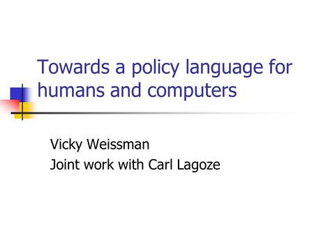 Towards a policy language for humans and computers Vicky Weissman Joint work with Carl Lagoze.