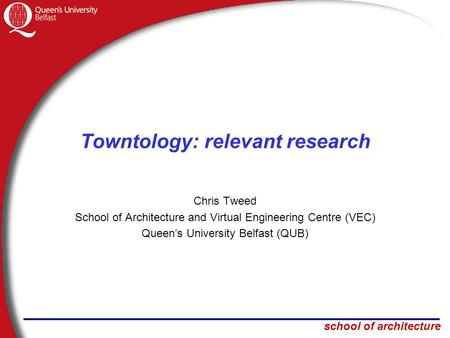 School of architecture Towntology: relevant research Chris Tweed School of Architecture and Virtual Engineering Centre (VEC) Queen's University Belfast.