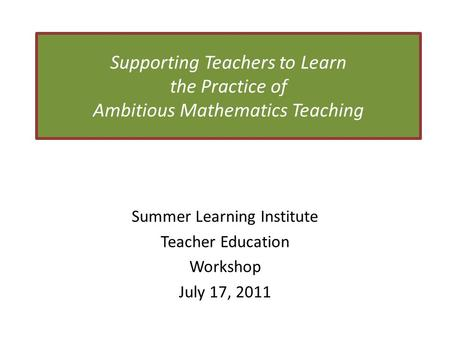 Supporting Teachers to Learn the Practice of Ambitious Mathematics Teaching Summer Learning Institute Teacher Education Workshop July 17, 2011.