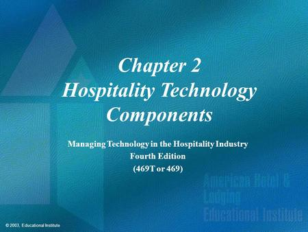 © 2003, Educational Institute Chapter 2 Hospitality Technology Components Managing Technology in the Hospitality Industry Fourth Edition (469T or 469)