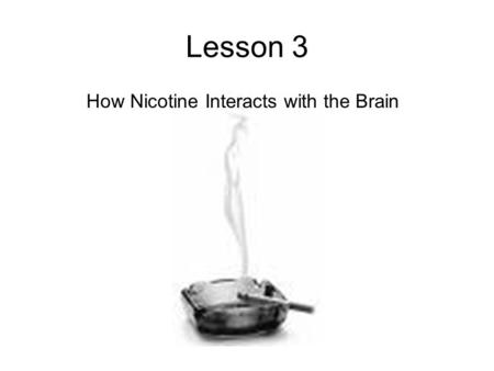 Lesson 3 How Nicotine Interacts with the Brain. A look at the brain Different parts of the brain are involved in different functions, like vision, movement,