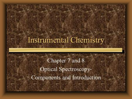 Instrumental Chemistry Chapter 7 and 8 Optical Spectroscopy- Components and Introduction.