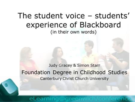 The student voice – students' experience of Blackboard (in their own words) Judy Gracey & Simon Starr Foundation Degree in Childhood Studies Canterbury.