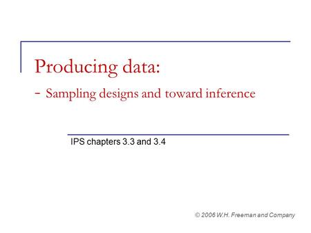 Producing data: - Sampling designs and toward inference IPS chapters 3.3 and 3.4 © 2006 W.H. Freeman and Company.