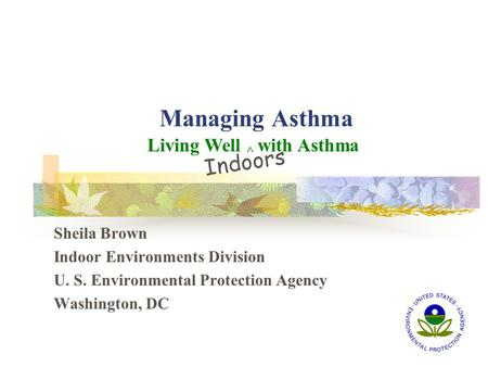 Managing Asthma Sheila Brown Indoor Environments Division U. S. Environmental Protection Agency Washington, DC Living Well ^ with Asthma Indoors.