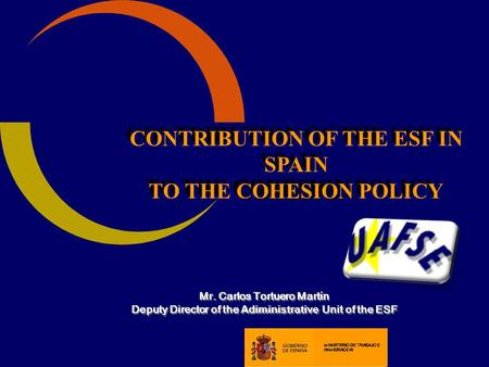CONTRIBUTION OF THE ESF IN SPAIN COHESION TO THE COHESION POLICY CONTRIBUTION OF THE ESF IN SPAIN COHESION TO THE COHESION POLICY Mr. Carlos Tortuero Mart.