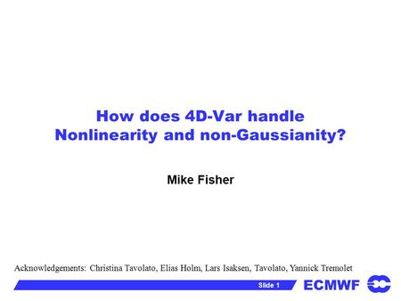 ECMWF Slide 1 How does 4D-Var handle Nonlinearity and non-Gaussianity? Mike Fisher Acknowledgements: Christina Tavolato, Elias Holm, Lars Isaksen, Tavolato,
