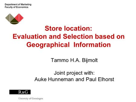 Department of Marketing Faculty of Economics Store location: Evaluation and Selection based on Geographical Information Tammo H.A. Bijmolt Joint project.