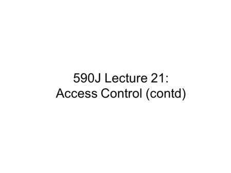 590J Lecture 21: Access Control (contd). Review ● Recall: – Protection system is a description of conditions under which a system is secure – P is the.