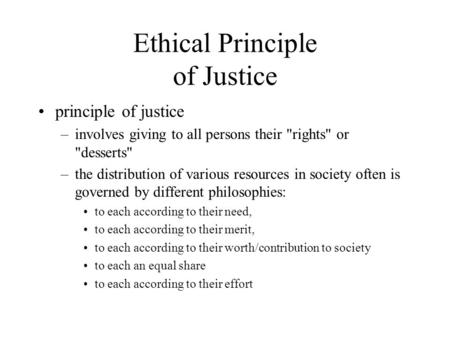 Ethical Principle of Justice principle of justice –involves giving to all persons their rights or desserts –the distribution of various resources in.