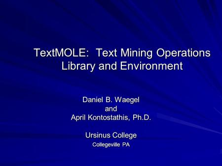 TextMOLE: Text Mining Operations Library and Environment Daniel B. Waegel and April Kontostathis, Ph.D. Ursinus College Collegeville PA.