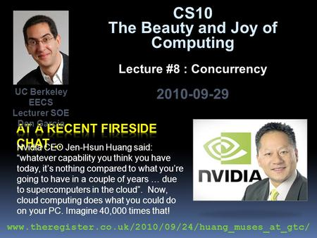 "CS10 The Beauty and Joy of Computing Lecture #8 : Concurrency 2010-09-29 Nvidia CEO Jen-Hsun Huang said: ""whatever capability you think you have today,"