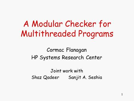 1 A Modular Checker for Multithreaded Programs Cormac Flanagan HP Systems Research Center Joint work with Shaz Qadeer Sanjit A. Seshia.
