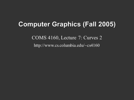 Computer Graphics (Fall 2005) COMS 4160, Lecture 7: Curves 2