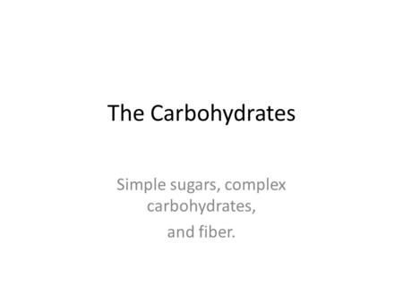 The Carbohydrates Simple sugars, complex carbohydrates, and fiber.
