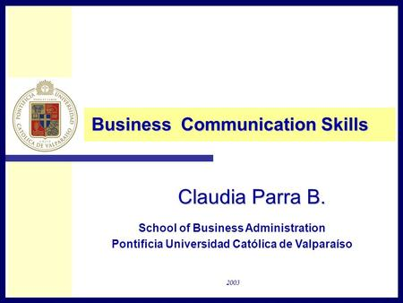 Claudia Parra B. Business Communication Skills School of Business Administration Pontificia Universidad Católica de Valparaíso 2003.