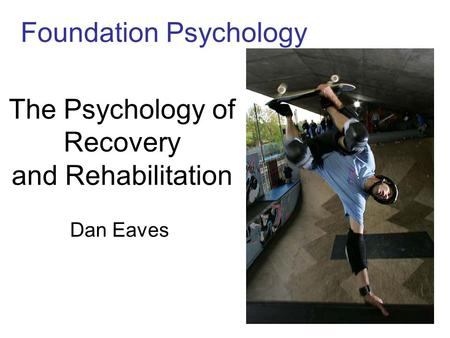 The Psychology of Recovery and Rehabilitation Dan Eaves Foundation Psychology.