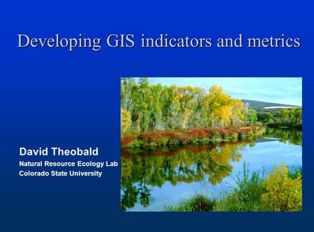 Developing GIS indicators and metrics David Theobald Natural Resource Ecology Lab Colorado State University.