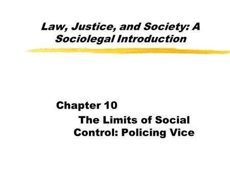 Law, Justice, and Society: A Sociolegal Introduction Chapter 10 The Limits of Social Control: Policing Vice.