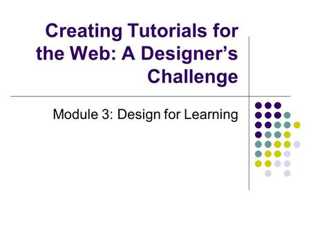 Creating Tutorials for the Web: A Designer's Challenge Module 3: Design for Learning.